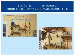 ГБОУ 2118            10 корпус Мини-музей «Мир колокольчиков»  5 гр.