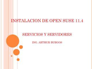 INSTALACION DE OPEN SUSE 11.4 SERVICIOS Y SERVIDORES ING. ARTHUR BURGOS