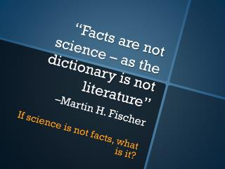"""""""Facts are not science – as the dictionary is not literature"""" –Martin H. Fischer"""