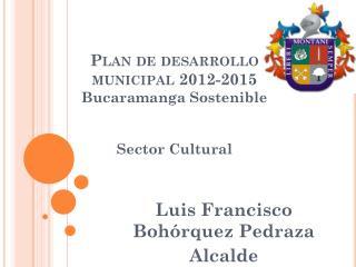 Plan de desarrollo municipal 2012-2015 Bucaramanga Sostenible Sector Cultural