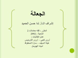الجعالة إشراف الـ/أ. ندا حسن الحميد  المقرر : فقه معاملات 2 الشعبة : 2992 عمل الطالبات :
