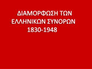 ΔΙΑΜΟΡΦΩΣΗ ΤΩΝ ΕΛΛΗΝΙΚΩΝ ΣΥΝΟΡΩΝ          1830-1948