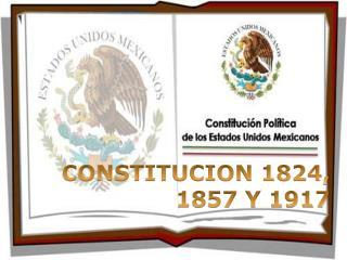 CONSTITUCION 1824, 1857 Y 1917