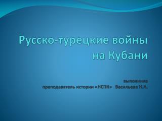 Русско-турецкие войны на Кубани   выполнила  преподаватель истории «НСПК» Васильева Н.А.