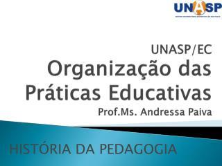 UNASP/EC Organização das Práticas Educativas Prof. Ms . Andressa Paiva