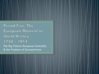 Period Five: The European Moment in World History 1750 – 1914