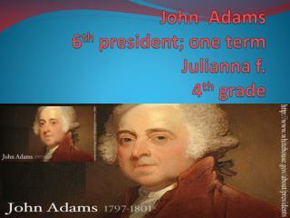John  Adams 6 th  president; one term Julianna  f. 4 th  grade