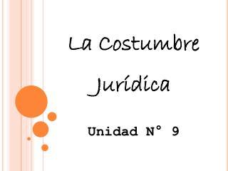 La  Costumbre Jurídica Unidad N°  9