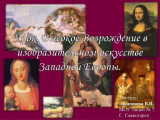 Урок. Высокое Возрождение в изобразительном искусстве  Западной Европы.