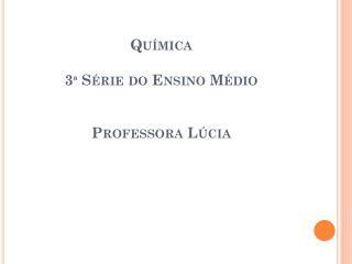 Química  3ª Série do Ensino Médio  Professora Lúcia
