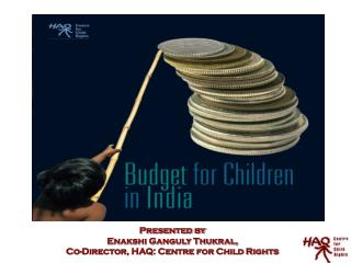 Presented by  Enakshi Ganguly Thukral,  Co-Director, HAQ: Centre for Child Rights