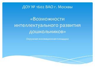 ДОУ № 1602 ВАО г. Москвы «Возможности интеллектуального развития дошкольников»
