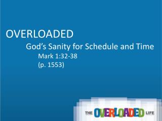 OVERLOADED           God's Sanity for Schedule and Time 		Mark 1:32-38 		(p. 1553)