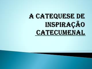A CATEQUESE DE INSPIRA��O CATECUMENAL