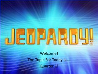 Welcome! The Topic For Today Is…. Quarter 1!