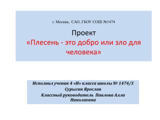 г. Москва,  САО, ГБОУ СОШ №1474 Проект  «Плесень - это добро или зло для человека»