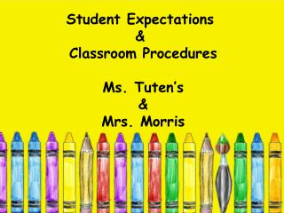 Student Expectations  & Classroom Procedures Ms. Tuten's & Mrs.  Morris