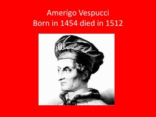 Amerigo  Vespucci                 Born in 1454 died in 1512