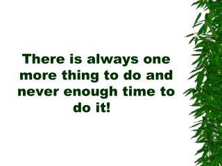 There is always one more thing to do and never enough time to do it!