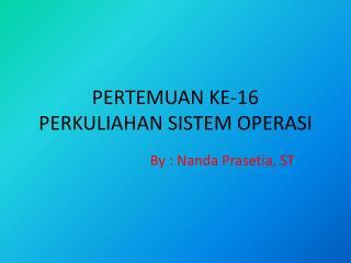 PERTEMUAN KE-16 PERKULIAHAN SISTEM OPERASI