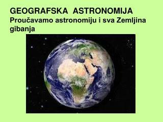 GEOGRAFSKA  ASTRONOMIJA Proučavamo astronomiju i sva Zemljina gibanja