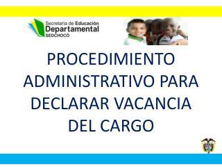 PROCEDIMIENTO ADMINISTRATIVO PARA DECLARAR VACANCIA DEL CARGO