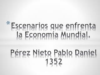 Escenarios que enfrenta la Economía Mundial. Pérez Nieto Pablo Daniel           1352