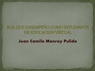 ROL QUE DESEMPEÑO COMO ESTUDIANTE DE EDUCACION VIRTUAL