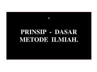 . PRINSIP  -  DASAR  METODE  ILMIAH.