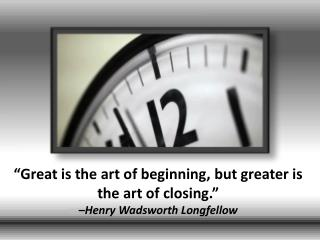"""Great is the art of beginning, but greater is the art of closing.""  –Henry Wadsworth Longfellow"