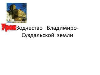 Зодчество   Владимиро-Суздальской  земли