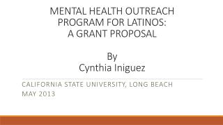MENTAL HEALTH OUTREACH  PROGRAM FOR LATINOS:  A GRANT  PROPOSAL By Cynthia  Iniguez