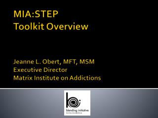 MIA:STEP Toolkit Overview   Jeanne L. Obert, MFT, MSM Executive Director Matrix Institute on Addictions