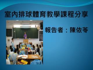室內排球體育教學課程分享 報告者:陳依苓