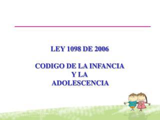 LEY 1098 DE 2006 CODIGO DE LA INFANCIA Y LA  ADOLESCENCIA