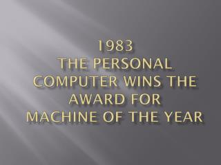 1983   The Personal computer wins the award for  Machine of the Year