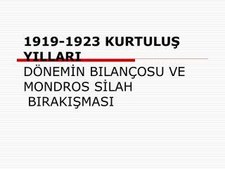 1919-1923 KURTULUŞ YILLARI DÖNEMİN BILANÇOSU VE MONDROS SİLAH   BIRAKIŞMASI
