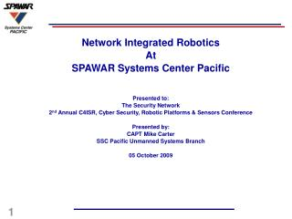 Network Integrated Robotics At  SPAWAR Systems Center Pacific   Presented to: The Security Network 2nd Annual C4ISR, Cyb