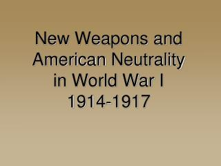 New Weapons and American  Neutrality  in World War I 1914-1917