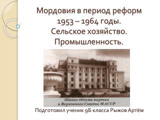 Мордовия в период реформ  1953 – 1964  годы. Сельское хозяйство.  Промышленность.