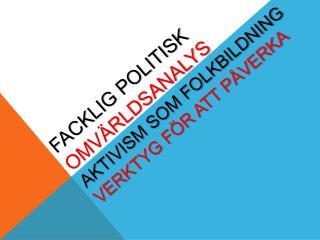 Facklig politisk  omvärldsanalys aktivism som folkbildning Verktyg för att påverka