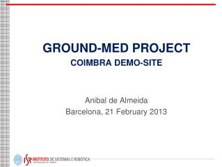 GROUND-MED PROJECT COIMBRA DEMO-SITE Anibal de Almeida Barcelona, 21 February 2013