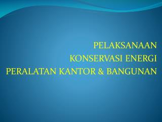 PELAKSANAAN  KONSERVASI ENERGI PERALATAN KANTOR & BANGUNAN