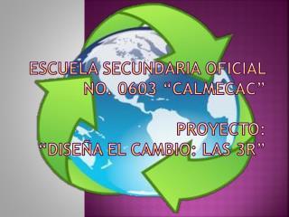 """Escuela Secundaria Oficial No. 0603 """"Calmecac"""" Proyecto: """"DISEÑA EL CAMBIO: LAS 3R"""""""