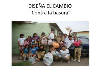 """DISEÑA EL CAMBIO """"Contra la basura"""""""