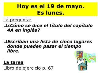 Hoy  es  el 19 de mayo.   Es lunes .