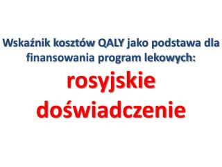 Wskaźnik kosztów  QALY jako podstawa dla finansowania program lekowych :  rosyjskie doświadczenie