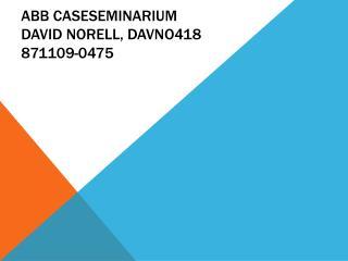 ABB Caseseminarium DAVID NORELL, DAVNO418 871109-0475