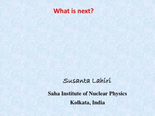 Susanta Lahiri Saha Institute of Nuclear Physics Kolkata, India