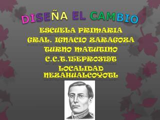 ESCUELA PRIMARIA GRAL. IGNACIO ZARAGOZA TURNO  MATUTINO C.C.T.15EPR0319T LOCALIDAD NEZAHUALCOYOTL